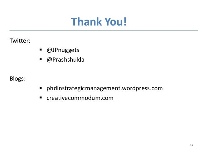 Twitter:  @JPnuggets  @Prashshukla Blogs:  phdinstrategicmanagement.wordpress.com  creativecommodum.com Thank You! 19