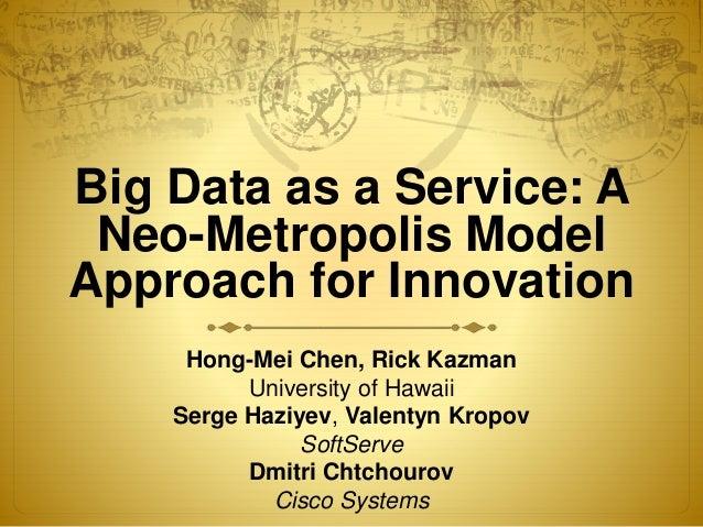 Big Data as a Service: A Neo-Metropolis Model Approach for Innovation Hong-Mei Chen, Rick Kazman University of Hawaii Serg...