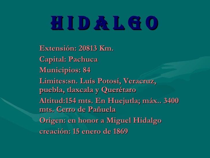 H I D A L G O   Extensión: 20813 Km.  Capital: Pachuca  Municipios: 84 Limites:sn. Luís Potosí, Veracruz, puebla, tlaxcala...