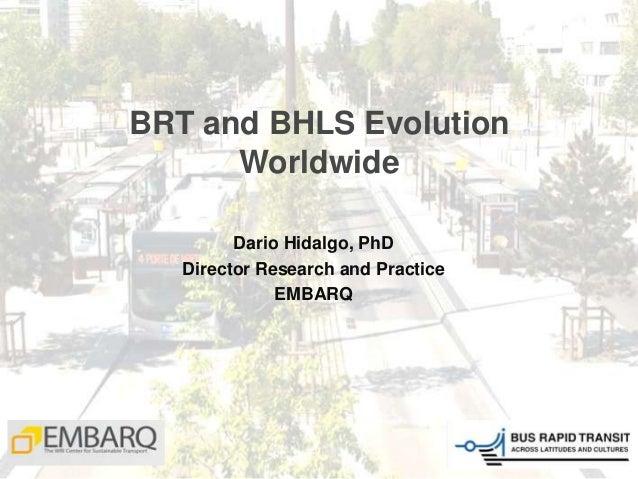 BRT and BHLS Evolution Worldwide Dario Hidalgo, PhD Director Research and Practice EMBARQ