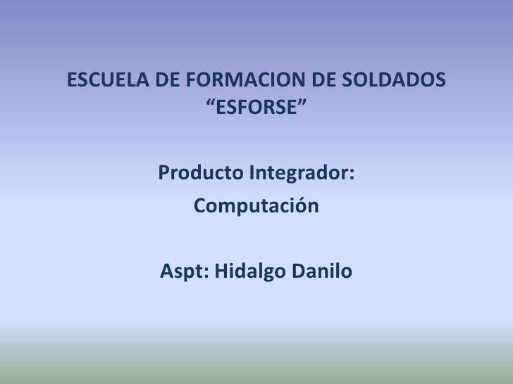 """ESCUELA DE FORMACION DE SOLDADOS """"ESFORSE""""<br />Producto Integrador:<br />Computación <br />Aspt: Hidalgo Danilo<br />"""