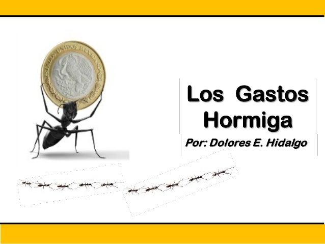 Los Gastos HormigaLos Gastos Hormiga Por: Dolores Hidalgo Son pequeños gastos diarios inadvertidos e innecesarios orientad...
