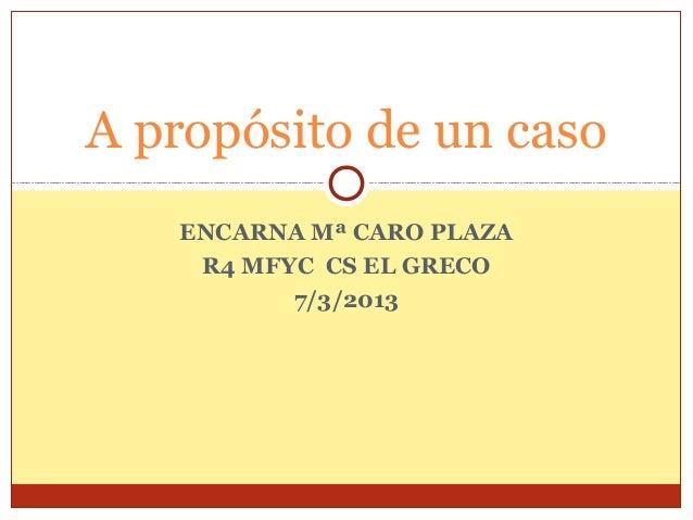 A propósito de un caso   ENCARNA Mª CARO PLAZA    R4 MFYC CS EL GRECO          7/3/2013
