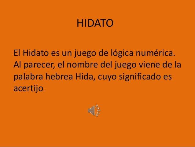 HIDATO El Hidato es un juego de lógica numérica. Al parecer, el nombre del juego viene de la palabra hebrea Hida, cuyo sig...