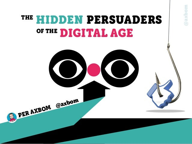 @axbom THE HIDDEN PERSUADERS OF THE DIGITAL AGE PER AXBOM @axbom