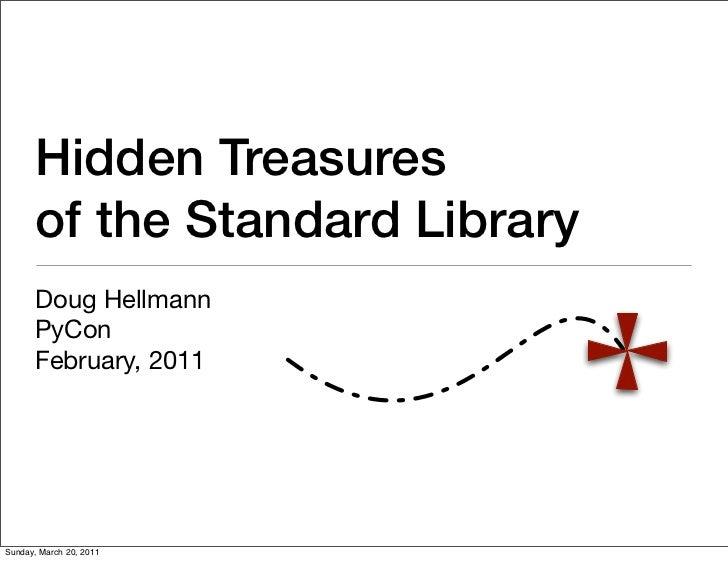 Hidden Treasures      of the Standard Library      Doug Hellmann      PyCon      February, 2011Sunday, March 20, 2011