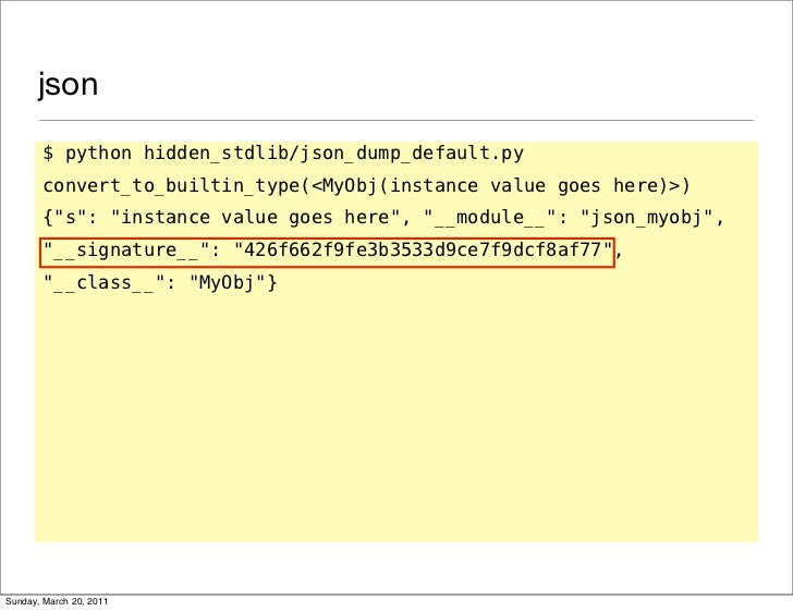 json       $ python hidden_stdlib/json_dump_default.py       convert_to_builtin_type(<MyObj(instance value goes here)>)   ...
