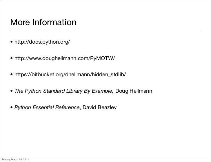 More Information      • http://docs.python.org/      • http://www.doughellmann.com/PyMOTW/      • https://bitbucket.org/dh...