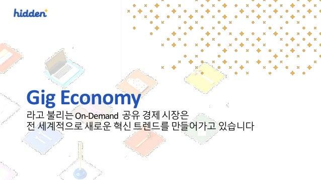 Gig Economy 라고 불리는 On-Demand 공유 경제 시장은 전 세계적으로 새로운 혁신 트렌드를 만들어가고 있습니다