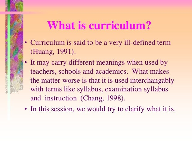 What is curriculum?  • Curriculum is said to be a very ill-defined term  (Huang, 1991).  • It may carry different meanings...