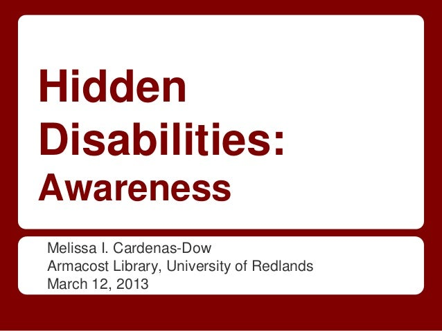 HiddenDisabilities:AwarenessMelissa I. Cardenas-DowArmacost Library, University of RedlandsMarch 12, 2013