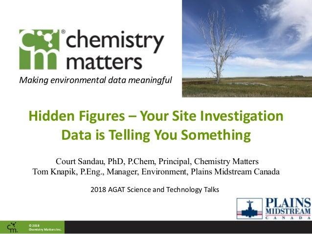 © 2018 Chemistry Matters Inc. Making environmental data meaningful Hidden Figures – Your Site Investigation Data is Tellin...