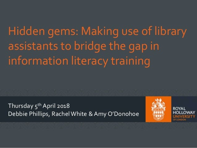 Hidden gems: Making use of library assistants to bridge the gap in information literacy training Thursday 5th April 2018 D...