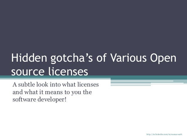 Hidden gotcha's of Various Open source licenses A subtle look into what licenses and what it means to you the software dev...