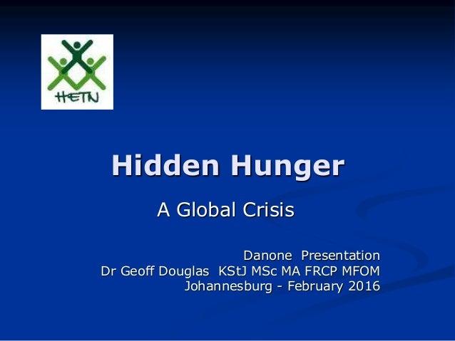 Hidden Hunger A Global Crisis Danone Presentation Dr Geoff Douglas KStJ MSc MA FRCP MFOM Johannesburg - February 2016