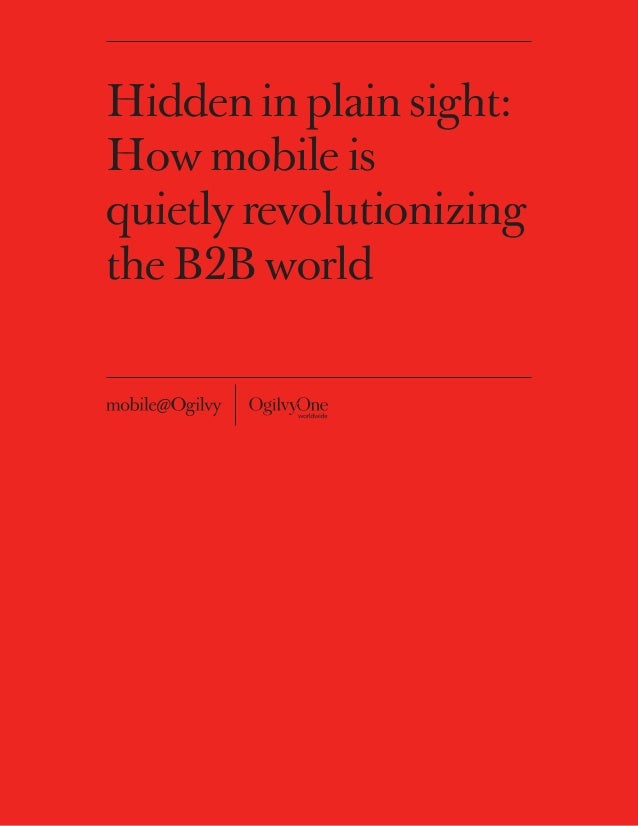 Hidden in plain sight:How mobile isquietly revolutionizingthe B2B world           1