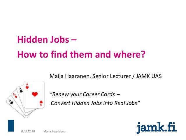 "Hidden Jobs – How to find them and where? Maija Haaranen, Senior Lecturer / JAMK UAS ""Renew your Career Cards – Convert Hi..."