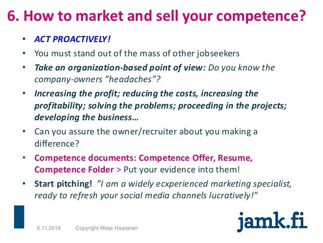 6. How to market and sell your competence? • ACT PROACTIVELY! • You must stand out of the mass of other jobseekers • Take ...
