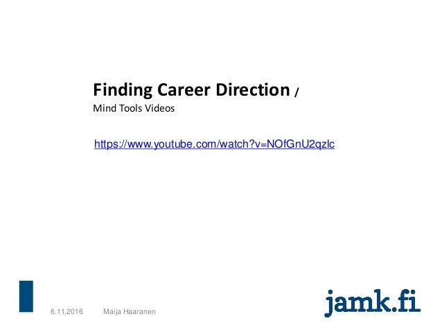 6.11.2016 Maija Haaranen https://www.youtube.com/watch?v=NOfGnU2qzlc Finding Career Direction / Mind Tools Videos