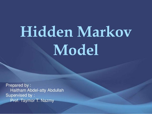 Hidden Markov Model Prepared by : Haitham Abdel-atty Abdullah Supervised by : Prof. Taymor T. Nazmy