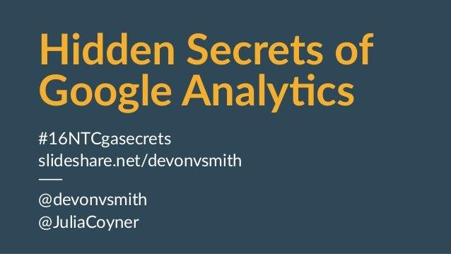 Hidden Secrets of  Google Analy4cs #16NTCgasecrets  slideshare.net/devonvsmith  @devonvsmith  @JuliaCoyner