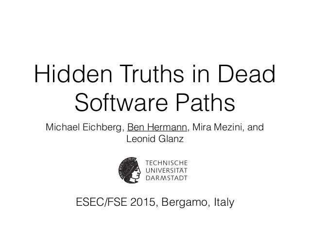 Hidden Truths in Dead Software Paths Michael Eichberg, Ben Hermann, Mira Mezini, and Leonid Glanz ESEC/FSE 2015, Bergamo, ...