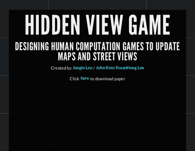 HIDDEN VIEW GAME DESIGNING HUMAN COMPUTATION GAMES TO UPDATE MAPS AND STREET VIEWS Created by / /Jongin Lee John Kim KwanH...