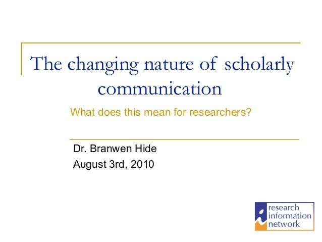 The changing nature of scholarly       communication    What does this mean for researchers?     Dr. Branwen Hide     Augu...