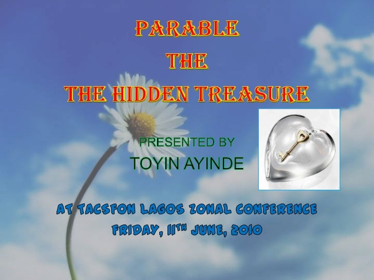 PARABLE<br />THE<br />THE HIDDEN TREASURE<br />PRESENTED BY<br />TOYIN AYINDE<br />AT TACSFON LAGOS ZONAL CONFERENCE<br />...