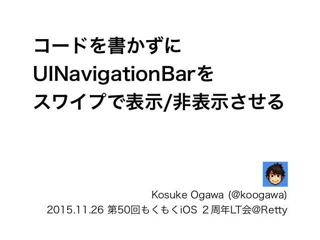 コードを書かずに UINavigationBarを スワイプで表示/非表示させる Kosuke Ogawa (@koogawa) 2015.11.26 第50回もくもくiOS 2周年LT会@Retty