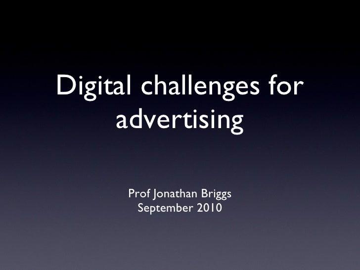 Digital challenges for advertising <ul><li>Prof Jonathan Briggs </li></ul><ul><li>September 2010 </li></ul>