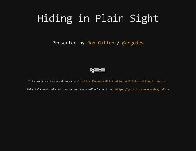 HidinginPlainSight Presentedby /RobGillen @argodev Thisworkislicensedundera . Thistalkandrelatedresourcesareavailableonlin...