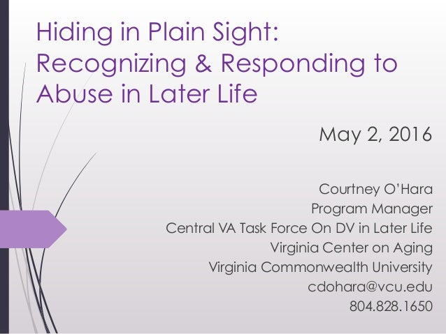 Hiding in Plain Sight: Recognizing & Responding to Abuse in Later Life May 2, 2016 Courtney O'Hara Program Manager Centra...