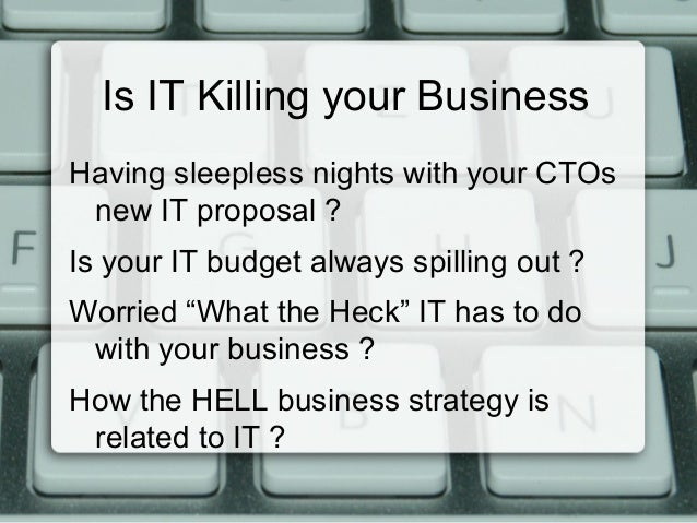 Is IT Killing your Business Having sleepless nights with your CTOs new IT proposal ? Is your IT budget always spilling out...