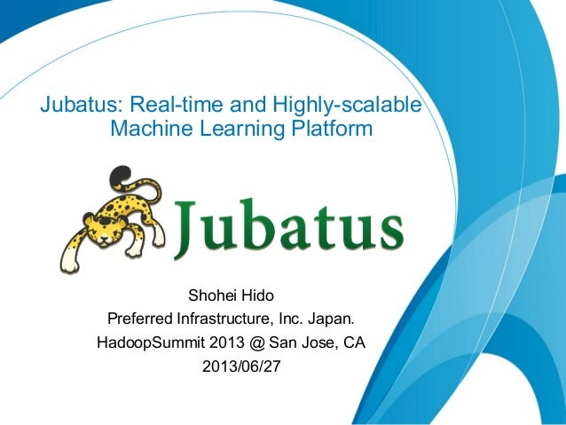 Jubatus: Real-time and Highly-scalable Machine Learning Platform Shohei Hido Preferred Infrastructure, Inc. Japan. HadoopS...