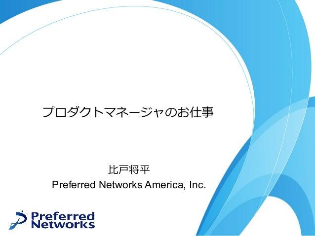 プロダクトマネージャのお仕事 ⽐⼾将平 Preferred Networks America, Inc.