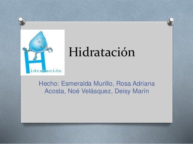 Hidratación Hecho: Esmeralda Murillo, Rosa Adriana Acosta, Noé Velásquez, Deisy Marín