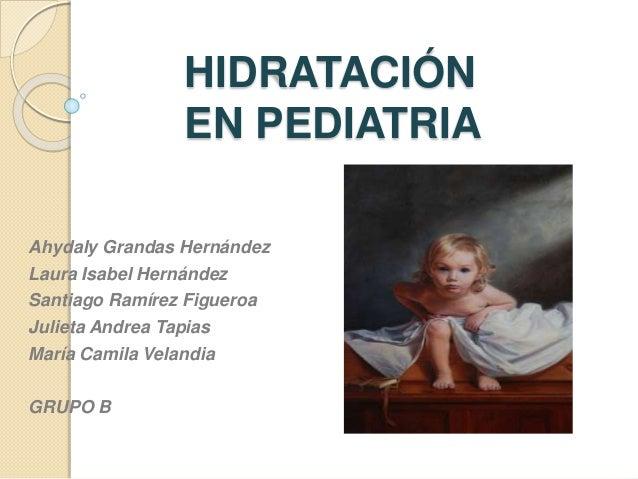 HIDRATACIÓN EN PEDIATRIA Ahydaly Grandas Hernández Laura Isabel Hernández Santiago Ramírez Figueroa Julieta Andrea Tapias ...