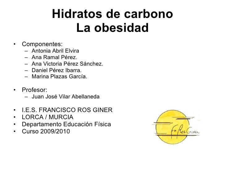 Hidratos de carbono La obesidad <ul><li>Componentes: </li></ul><ul><ul><li>Antonia Abril Elvira </li></ul></ul><ul><ul><li...