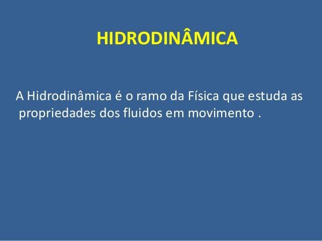 HIDRODINÂMICAA Hidrodinâmica é o ramo da Física que estuda aspropriedades dos fluidos em movimento .