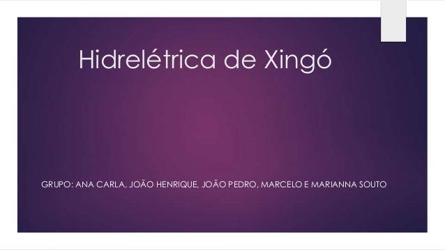 Hidrelétrica de Xingó GRUPO: ANA CARLA, JOÃO HENRIQUE, JOÃO PEDRO, MARCELO E MARIANNA SOUTO