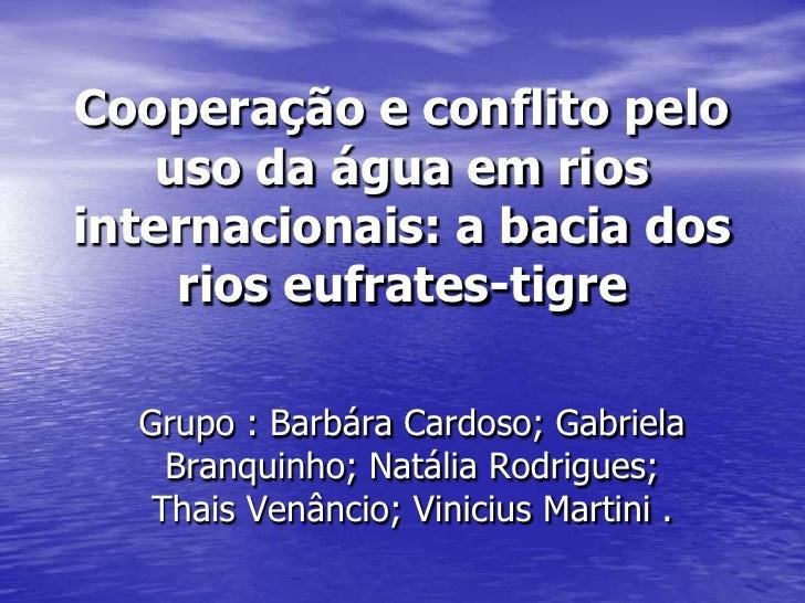 Cooperação e conflito pelo    uso da água em riosinternacionais: a bacia dos     rios eufrates-tigre  Grupo : Barbára Card...