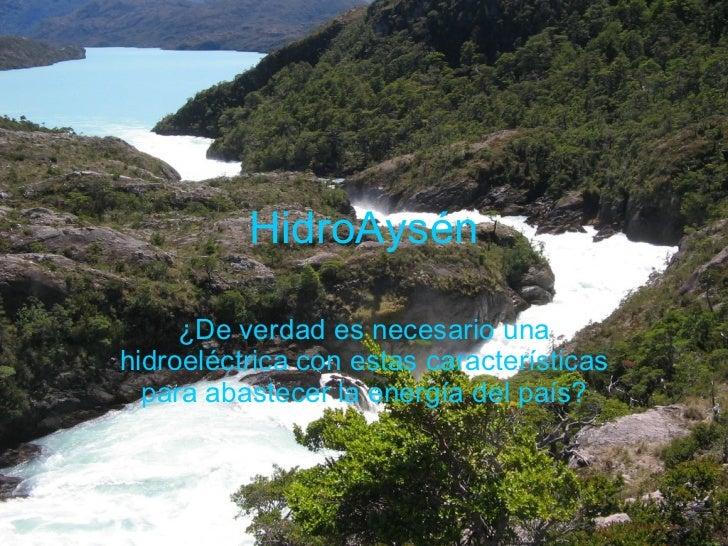HidroAysén ¿De verdad es necesario una hidroeléctrica con estas características para abastecer la energía del país?