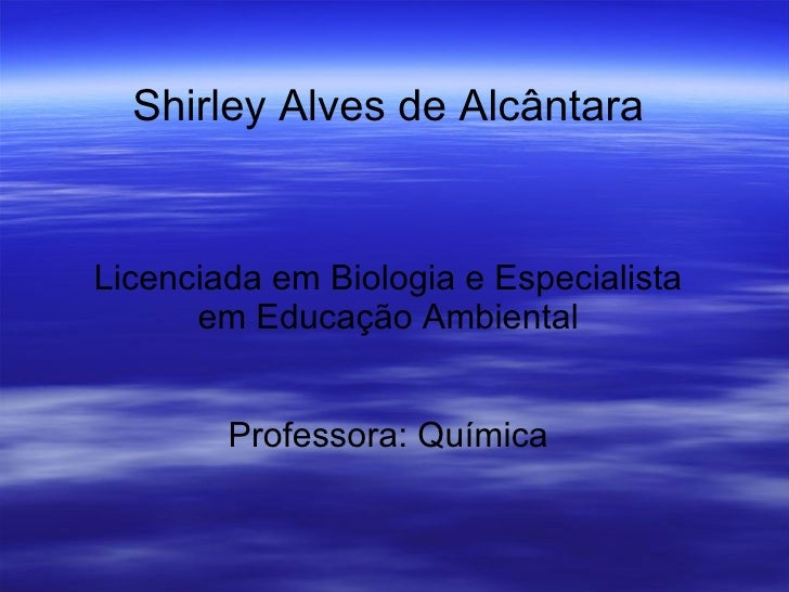 Shirley Alves de Alcântara Licenciada em Biologia e Especialista em Educação Ambiental Professora: Química