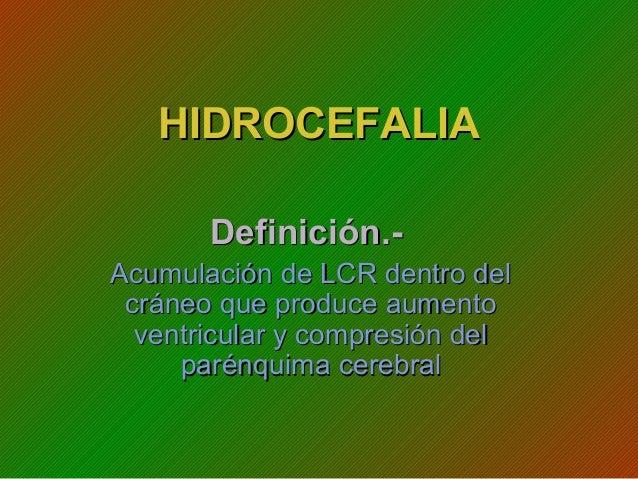 HIDROCEFALIAHIDROCEFALIA Definición.-Definición.- Acumulación de LCR dentro delAcumulación de LCR dentro del cráneo que pr...
