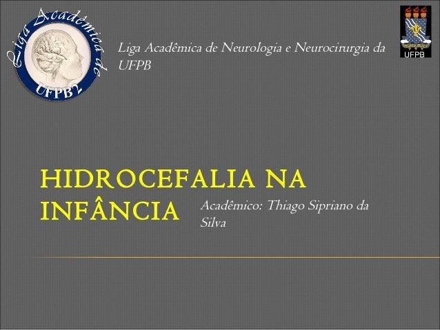 HIDROCEFALIA NA INFÂNCIA Liga Acadêmica de Neurologia e Neurocirurgia da UFPB Acadêmico: Thiago Sipriano da Silva