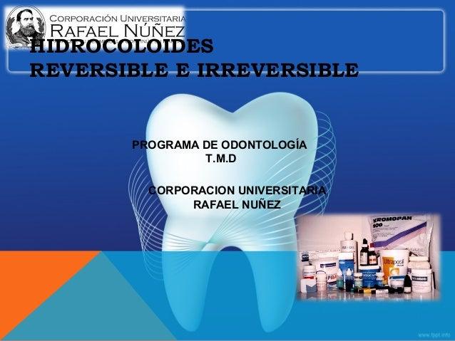 HIDROCOLOIDES REVERSIBLE E IRREVERSIBLE PROGRAMA DE ODONTOLOGÍA T.M.D CORPORACION UNIVERSITARIA RAFAEL NUÑEZ