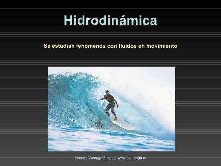 Hidrodinámica Se estudian fenómenos con fluidos en movimiento Hernán Verdugo Fabiani, www.hverdugo.cl
