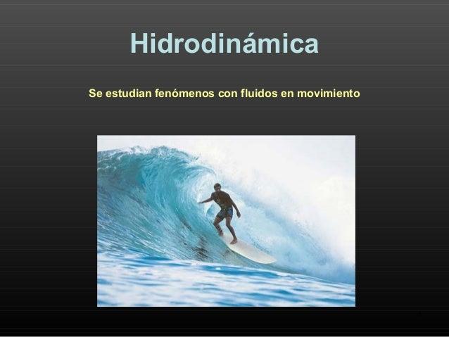 1 Hidrodinámica Se estudian fenómenos con fluidos en movimiento