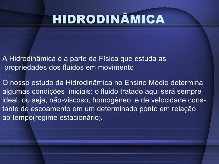 HIDRODINÂMICA   A Hidrodinâmica é a parte da Física que estuda as propriedades dos fluidos em movimento .  O nosso estudo ...